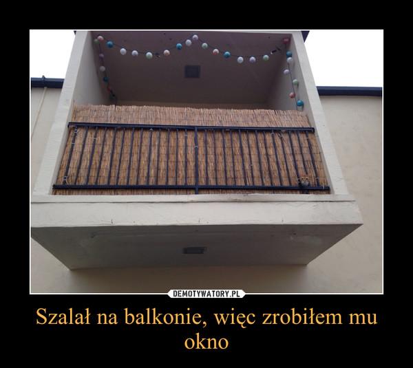 Szalał na balkonie, więc zrobiłem mu okno –