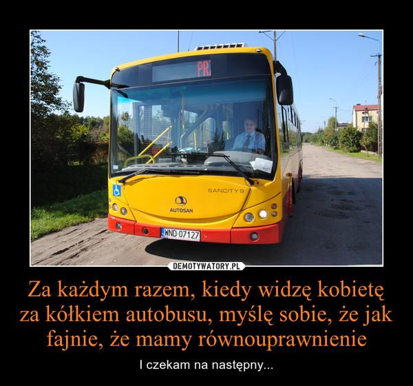 Za każdym razem, kiedy widzę kobietę za kółkiem autobusu, myślę sobie, że jak fajnie, że mamy równouprawnienie – I czekam na następny...