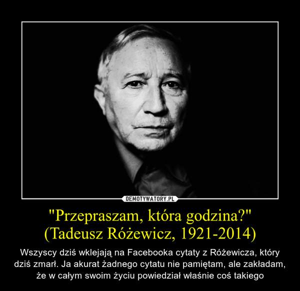 """""""Przepraszam, która godzina?""""(Tadeusz Różewicz, 1921-2014) – Wszyscy dziś wklejają na Facebooka cytaty z Różewicza, który dziś zmarł. Ja akurat żadnego cytatu nie pamiętam, ale zakładam, że w całym swoim życiu powiedział właśnie coś takiego"""