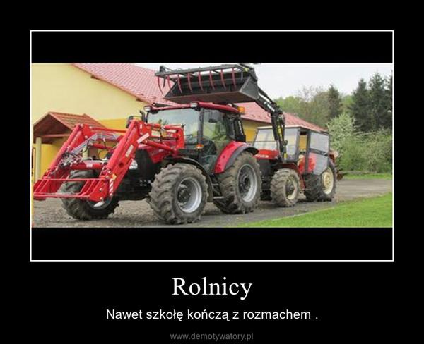 Rolnicy – Nawet szkołę kończą z rozmachem .