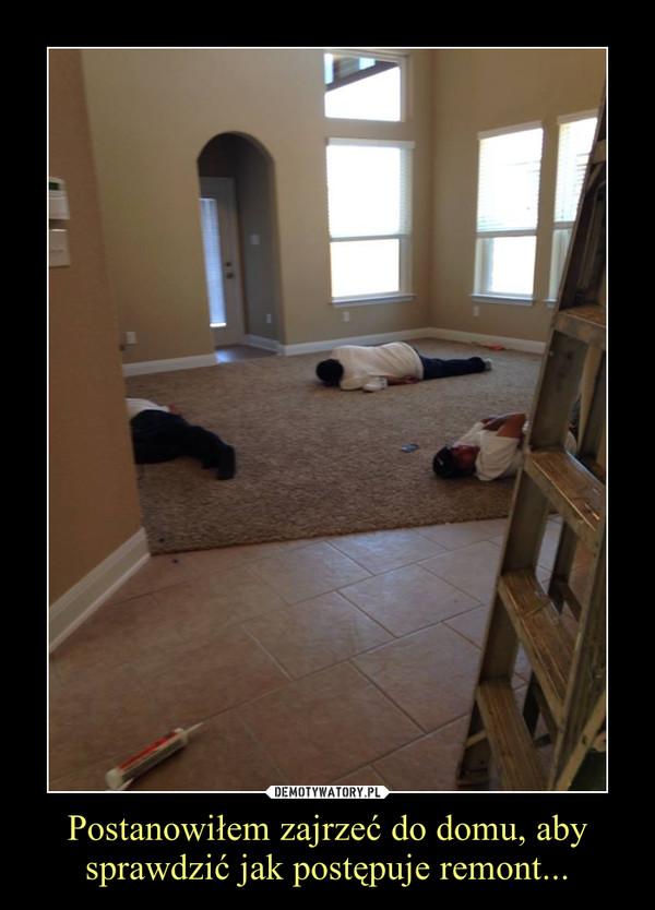 Postanowiłem zajrzeć do domu, aby sprawdzić jak postępuje remont... –