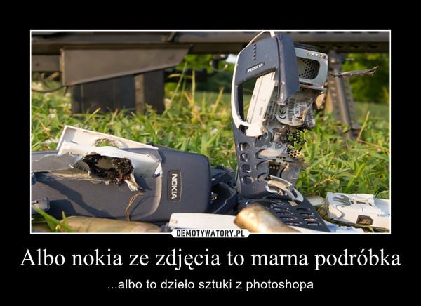 Albo nokia ze zdjęcia to marna podróbka – ...albo to dzieło sztuki z photoshopa