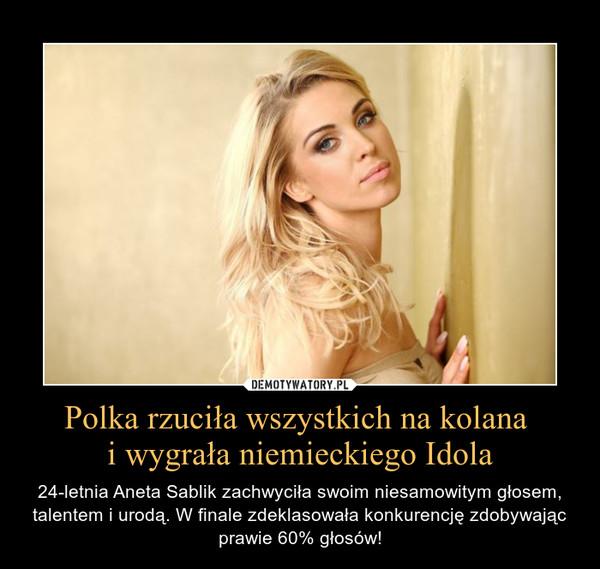 Polka rzuciła wszystkich na kolana i wygrała niemieckiego Idola – 24-letnia Aneta Sablik zachwyciła swoim niesamowitym głosem, talentem i urodą. W finale zdeklasowała konkurencję zdobywając prawie 60% głosów!