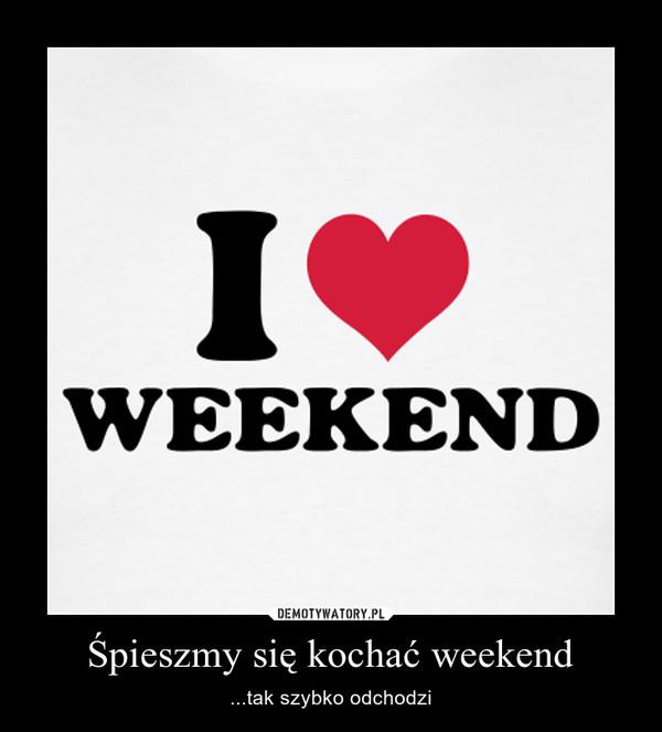 Śpieszmy się kochać weekend – ...tak szybko odchodzi