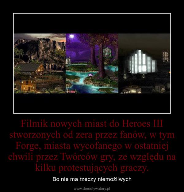Filmik nowych miast do Heroes III stworzonych od zera przez fanów, w tym Forge, miasta wycofanego w ostatniej chwili przez Twórców gry, ze względu na kilku protestujących graczy. – Bo nie ma rzeczy niemożliwych