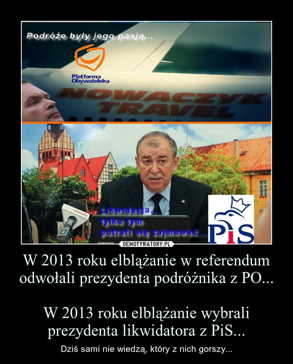 W 2013 roku elblążanie w referendum odwołali prezydenta podróżnika z PO...W 2013 roku elblążanie wybrali prezydenta likwidatora z PiS... – Dziś sami nie wiedzą, który z nich gorszy...
