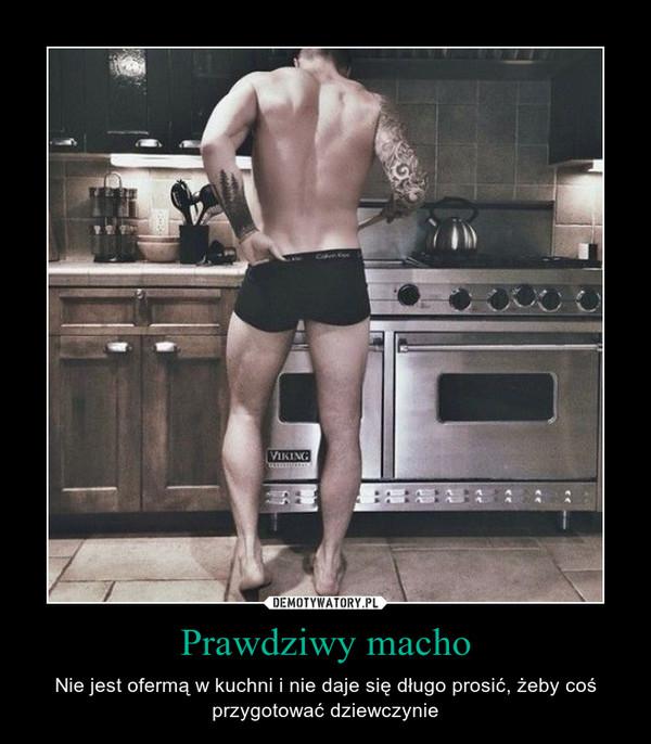 Prawdziwy macho – Nie jest ofermą w kuchni i nie daje się długo prosić, żeby coś przygotować dziewczynie