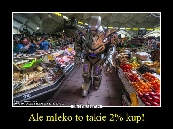 Ale mleko to takie 2% kup! –