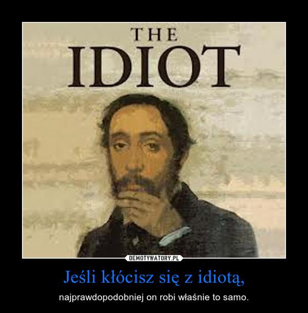 Jeśli kłócisz się z idiotą, – najprawdopodobniej on robi właśnie to samo.