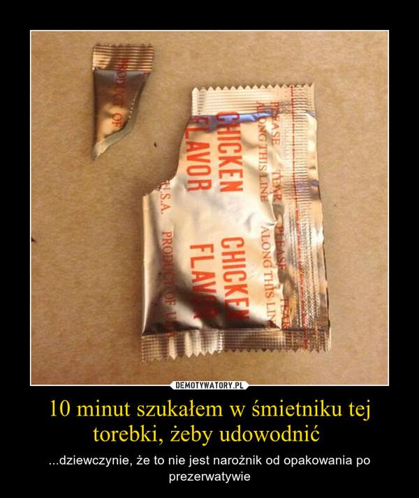 10 minut szukałem w śmietniku tej torebki, żeby udowodnić  – ...dziewczynie, że to nie jest narożnik od opakowania po prezerwatywie