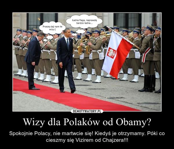 Wizy dla Polaków od Obamy? – Spokojnie Polacy, nie martwcie się! Kiedyś je otrzymamy. Póki co cieszmy się Vizirem od Chajzera!!!