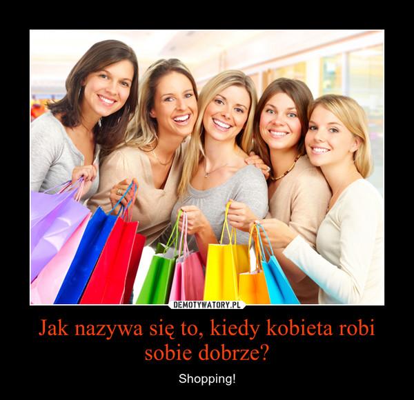 Jak nazywa się to, kiedy kobieta robi sobie dobrze? – Shopping!