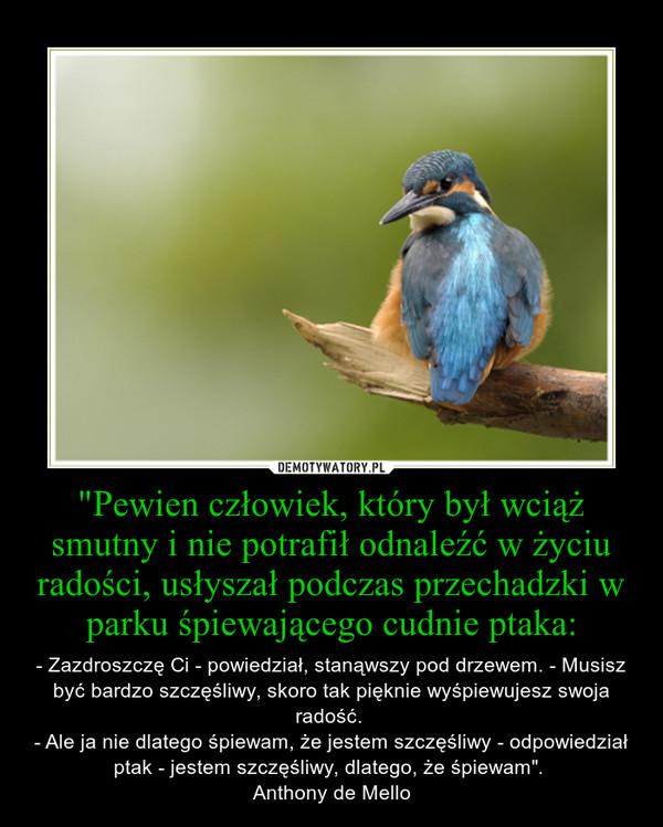 """""""Pewien człowiek, który był wciąż smutny i nie potrafił odnaleźć w życiu radości, usłyszał podczas przechadzki w parku śpiewającego cudnie ptaka: – - Zazdroszczę Ci - powiedział, stanąwszy pod drzewem. - Musisz być bardzo szczęśliwy, skoro tak pięknie wyśpiewujesz swoja radość. \n- Ale ja nie dlatego śpiewam, że jestem szczęśliwy - odpowiedział ptak - jestem szczęśliwy, dlatego, że śpiewam"""". \nAnthony de Mello"""