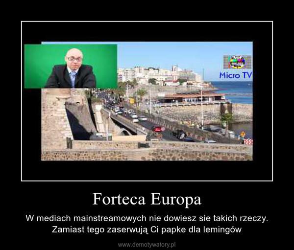 Forteca Europa – W mediach mainstreamowych nie dowiesz sie takich rzeczy. Zamiast tego zaserwują Ci papke dla lemingów