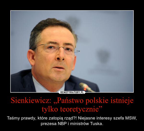 """Sienkiewicz: """"Państwo polskie istnieje tylko teoretycznie"""" – Taśmy prawdy, które zatopią rząd?! Niejasne interesy szefa MSW, prezesa NBP i ministrów Tuska."""