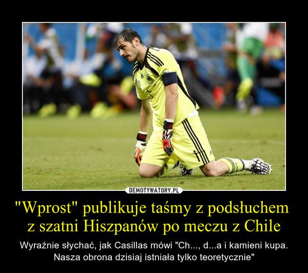 """""""Wprost"""" publikuje taśmy z podsłuchem  z szatni Hiszpanów po meczu z Chile – Wyraźnie słychać, jak Casillas mówi """"Ch..., d...a i kamieni kupa. Nasza obrona dzisiaj istniała tylko teoretycznie"""""""