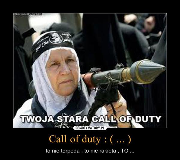 Call of duty : ( ... ) – to nie torpeda , to nie rakieta , TO ...