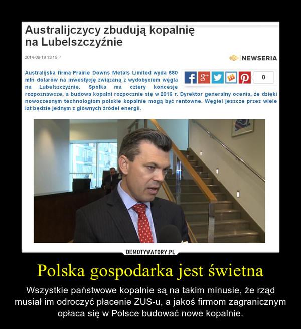 Polska gospodarka jest świetna – Wszystkie państwowe kopalnie są na takim minusie, że rząd musiał im odroczyć płacenie ZUS-u, a jakoś firmom zagranicznym opłaca się w Polsce budować nowe kopalnie.