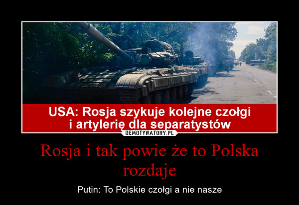 Rosja i tak powie że to Polska rozdaje – Putin: To Polskie czołgi a nie nasze