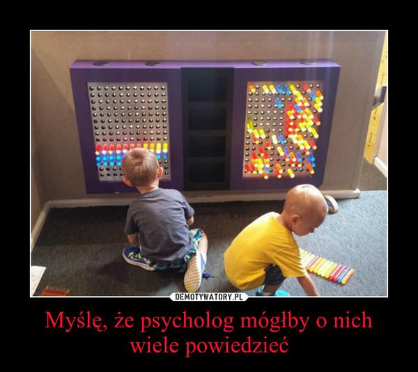 Myślę, że psycholog mógłby o nich wiele powiedzieć –