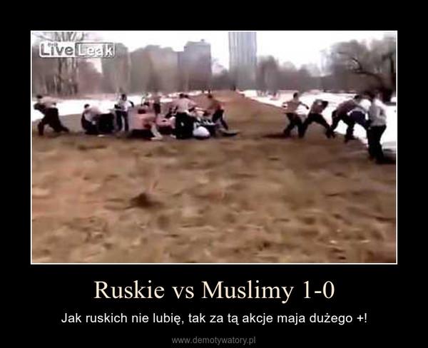 Ruskie vs Muslimy 1-0 – Jak ruskich nie lubię, tak za tą akcje maja dużego +!
