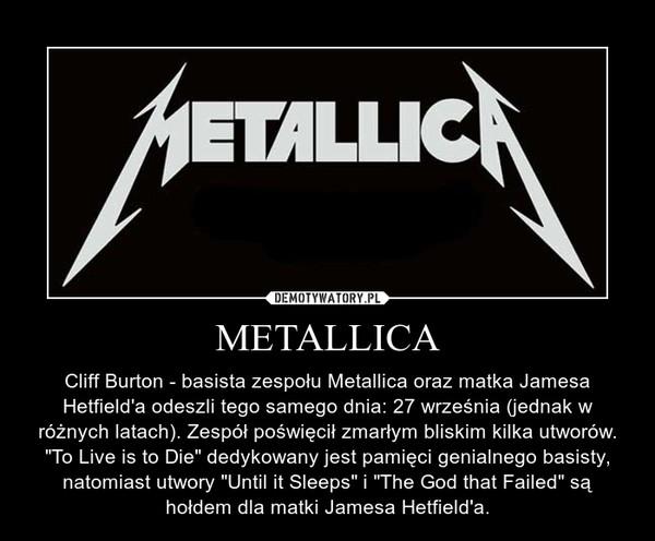"""METALLICA – Cliff Burton - basista zespołu Metallica oraz matka Jamesa Hetfield'a odeszli tego samego dnia: 27 września (jednak w różnych latach). Zespół poświęcił zmarłym bliskim kilka utworów. """"To Live is to Die"""" dedykowany jest pamięci genialnego basisty, natomiast utwory """"Until it Sleeps"""" i """"The God that Failed"""" są hołdem dla matki Jamesa Hetfield'a."""