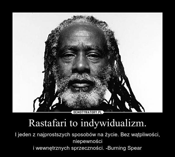 Rastafari to indywidualizm. – I jeden z najprostszych sposobów na życie. Bez wątpliwości, niepewnościi wewnętrznych sprzeczności. -Burning Spear