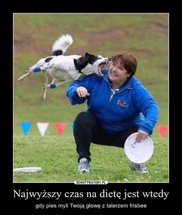 Najwyższy czas na dietę jest wtedy – gdy pies myli Twoją głowę z talerzem frisbee