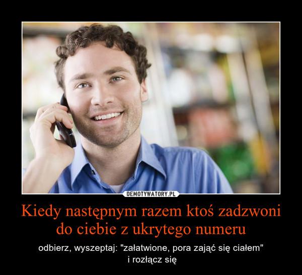 """Kiedy następnym razem ktoś zadzwoni do ciebie z ukrytego numeru – odbierz, wyszeptaj: """"załatwione, pora zająć się ciałem""""\n i rozłącz się"""