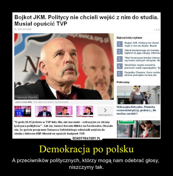 Demokracja po polsku – A przeciwników politycznych, którzy mogą nam odebrać głosy,  niszczymy tak.