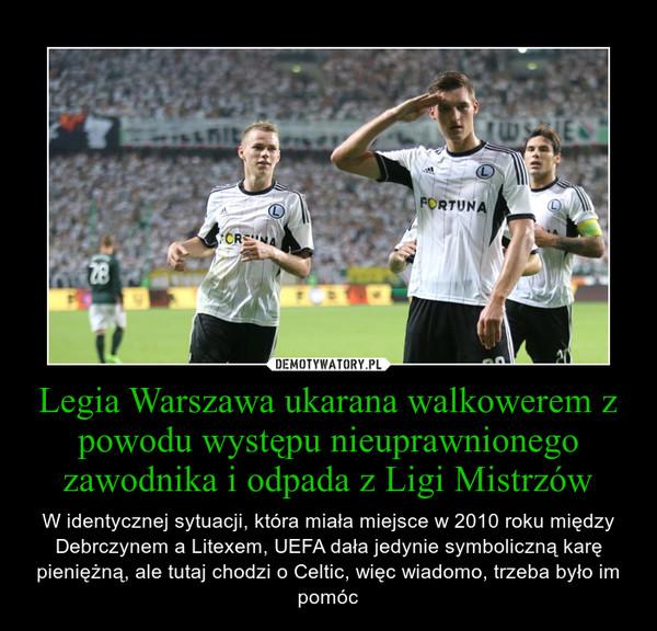 Legia Warszawa ukarana walkowerem z powodu występu nieuprawnionego zawodnika i odpada z Ligi Mistrzów – W identycznej sytuacji, która miała miejsce w 2010 roku między Debrczynem a Litexem, UEFA dała jedynie symboliczną karę pieniężną, ale tutaj chodzi o Celtic, więc wiadomo, trzeba było im pomóc
