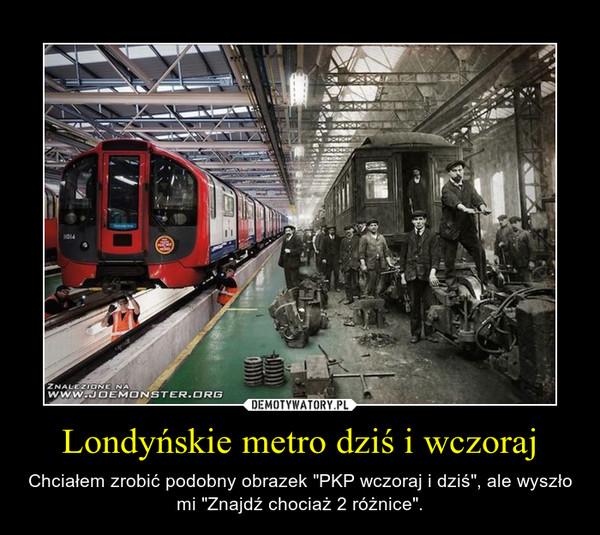 """Londyńskie metro dziś i wczoraj – Chciałem zrobić podobny obrazek """"PKP wczoraj i dziś"""", ale wyszło mi """"Znajdź chociaż 2 różnice""""."""