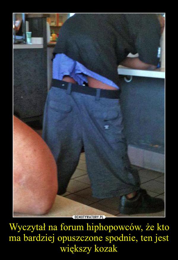 Wyczytał na forum hiphopowców, że kto ma bardziej opuszczone spodnie, ten jest większy kozak –