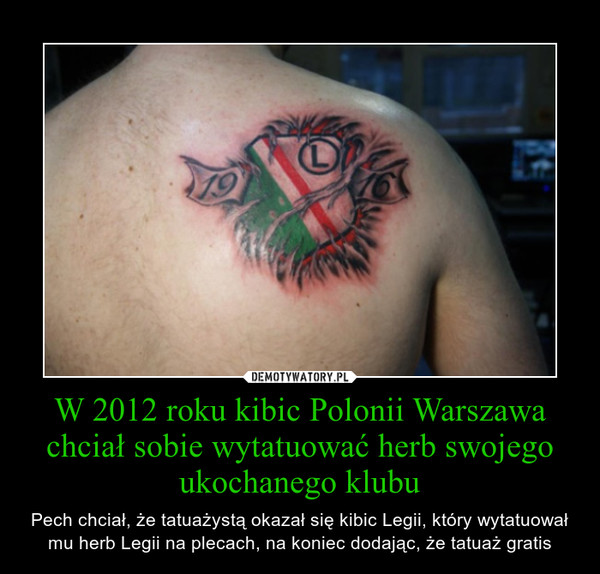 W 2012 roku kibic Polonii Warszawa chciał sobie wytatuować herb swojego ukochanego klubu – Pech chciał, że tatuażystą okazał się kibic Legii, który wytatuował mu herb Legii na plecach, na koniec dodając, że tatuaż gratis