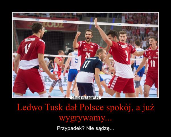 Ledwo Tusk dał Polsce spokój, a już wygrywamy... – Przypadek? Nie sądzę...