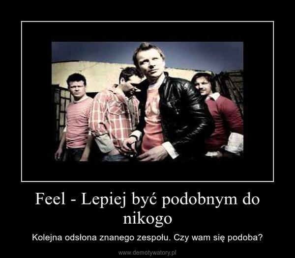 Feel - Lepiej być podobnym do nikogo – Kolejna odsłona znanego zespołu. Czy wam się podoba?