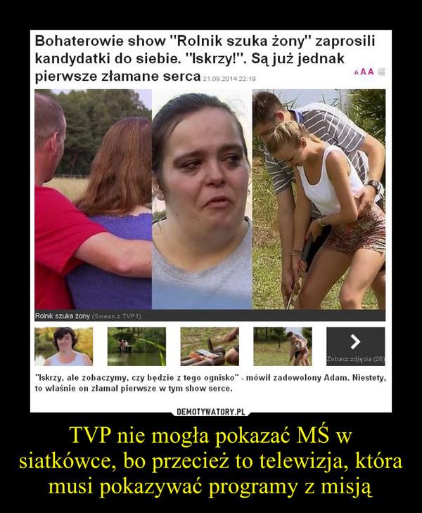 TVP nie mogła pokazać MŚ w siatkówce, bo przecież to telewizja, która musi pokazywać programy z misją –