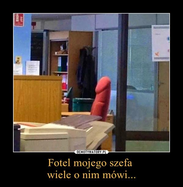 Fotel mojego szefa wiele o nim mówi... –