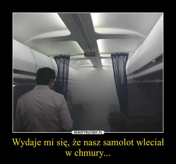 Wydaje mi się, że nasz samolot wleciał w chmury... –