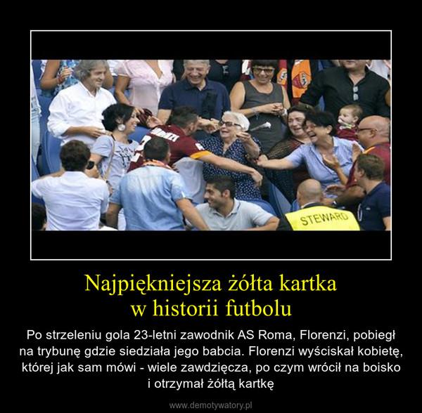 Najpiękniejsza żółta kartkaw historii futbolu – Po strzeleniu gola 23-letni zawodnik AS Roma, Florenzi, pobiegł na trybunę gdzie siedziała jego babcia. Florenzi wyściskał kobietę, której jak sam mówi - wiele zawdzięcza, po czym wrócił na boiskoi otrzymał żółtą kartkę