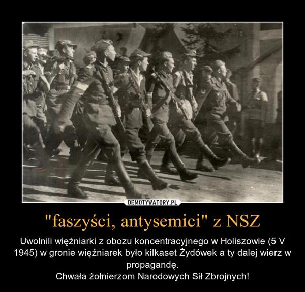 """""""faszyści, antysemici"""" z NSZ – Uwolnili więźniarki z obozu koncentracyjnego w Holiszowie (5 V 1945) w gronie więźniarek było kilkaset Żydówek a ty dalej wierz w propagandę.Chwała żołnierzom Narodowych Sił Zbrojnych!"""