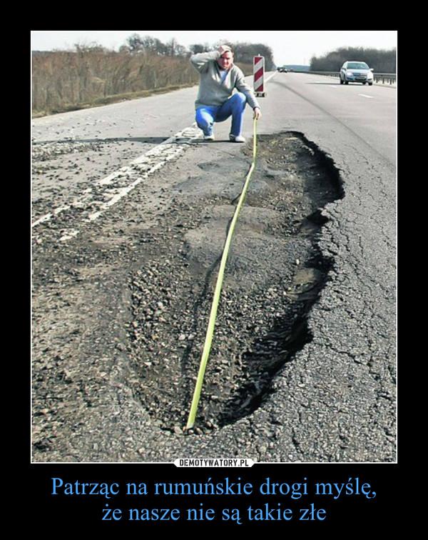 Patrząc na rumuńskie drogi myślę,że nasze nie są takie złe –