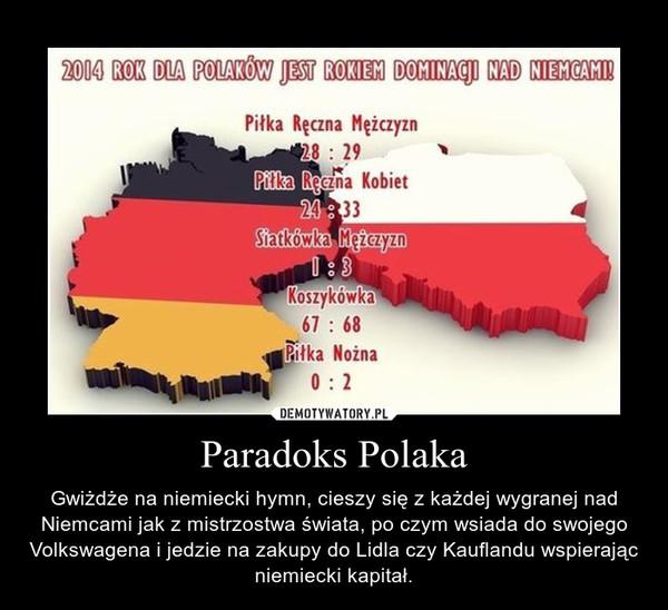 Paradoks Polaka – Gwiżdże na niemiecki hymn, cieszy się z każdej wygranej nad Niemcami jak z mistrzostwa świata, po czym wsiada do swojego Volkswagena i jedzie na zakupy do Lidla czy Kauflandu wspierając niemiecki kapitał.