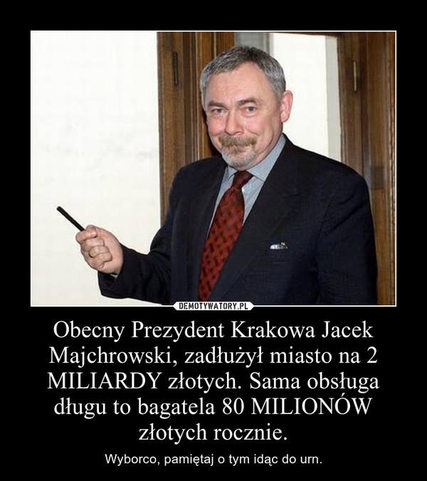 Obecny Prezydent Krakowa Jacek Majchrowski, zadłużył miasto na 2 MILIARDY złotych. Sama obsługa długu to bagatela 80 MILIONÓW złotych rocznie. – Wyborco, pamiętaj o tym idąc do urn.