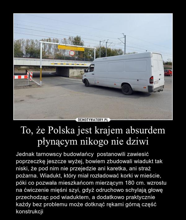 To, że Polska jest krajem absurdem płynącym nikogo nie dziwi – Jednak tarnowscy budowlańcy  postanowili zawiesić poprzeczkę jeszcze wyżej, bowiem zbudowali wiadukt tak niski, że pod nim nie przejedzie ani karetka, ani straż pożarna. Wiadukt, który miał rozładować korki w mieście, póki co pozwała mieszkańcom mierzącym 180 cm. wzrostu na ćwiczenie mięśni szyi, gdyż odruchowo schylają głowę przechodząc pod wiaduktem, a dodatkowo praktycznie każdy bez problemu może dotknąć rękami górną część konstrukcji