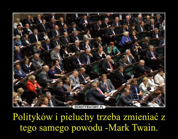 Polityków i pieluchy trzeba zmieniać z tego samego powodu -Mark Twain. –