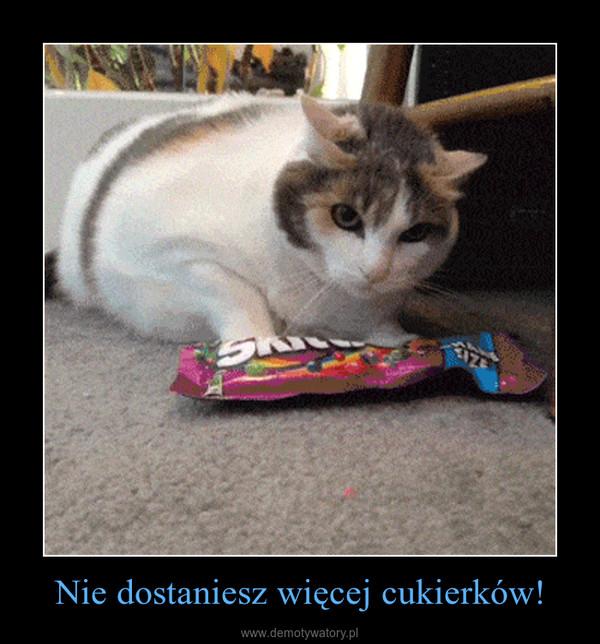 Nie dostaniesz więcej cukierków! –