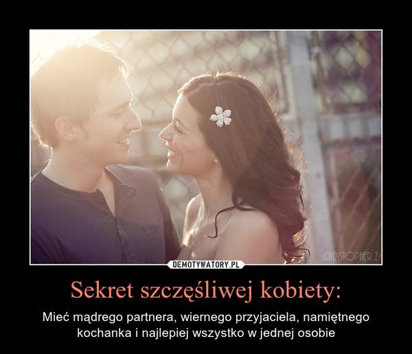 Sekret szczęśliwej kobiety: – Mieć mądrego partnera, wiernego przyjaciela, namiętnego kochanka i najlepiej wszystko w jednej osobie
