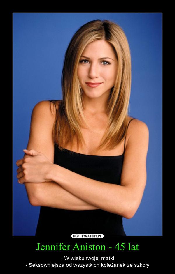 Jennifer Aniston - 45 lat – - W wieku twojej matki- Seksowniejsza od wszystkich koleżanek ze szkoły