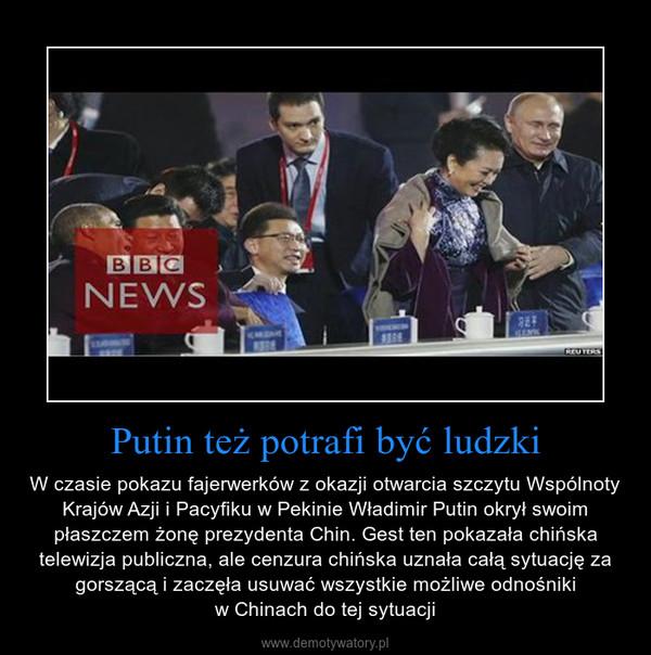 Putin też potrafi być ludzki – W czasie pokazu fajerwerków z okazji otwarcia szczytu Wspólnoty Krajów Azji i Pacyfiku w Pekinie Władimir Putin okrył swoim płaszczem żonę prezydenta Chin. Gest ten pokazała chińska telewizja publiczna, ale cenzura chińska uznała całą sytuację za gorszącą i zaczęła usuwać wszystkie możliwe odnośnikiw Chinach do tej sytuacji